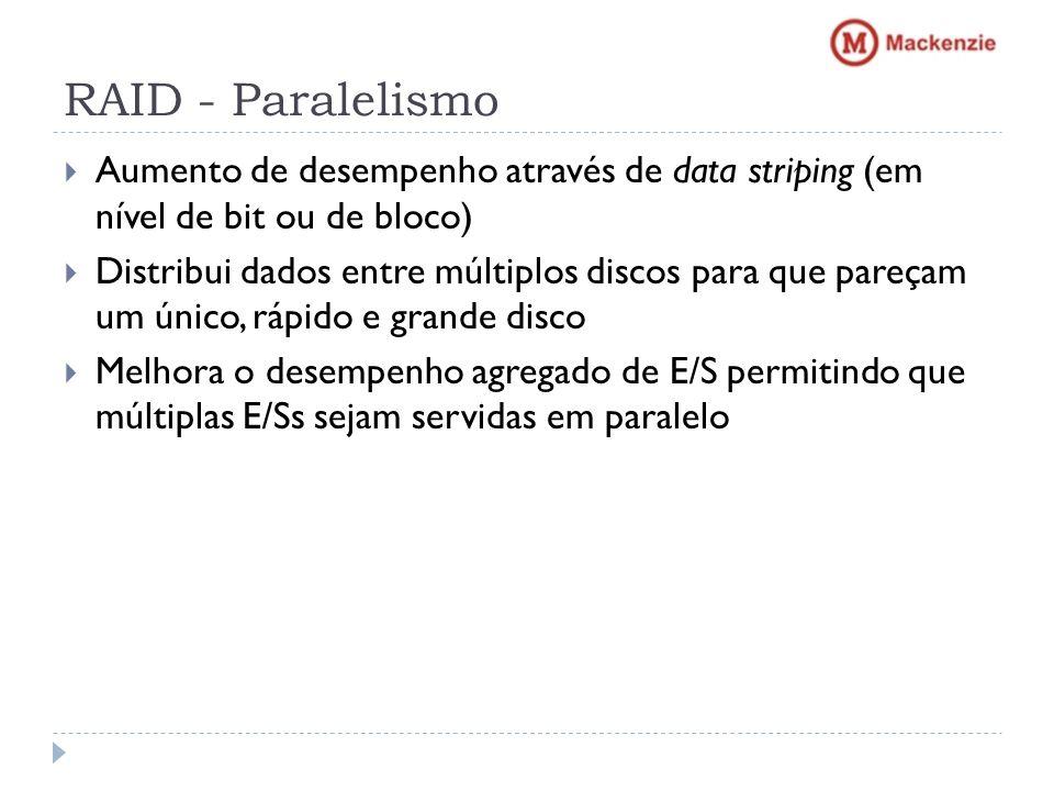 RAID - Paralelismo Aumento de desempenho através de data striping (em nível de bit ou de bloco) Distribui dados entre múltiplos discos para que pareça