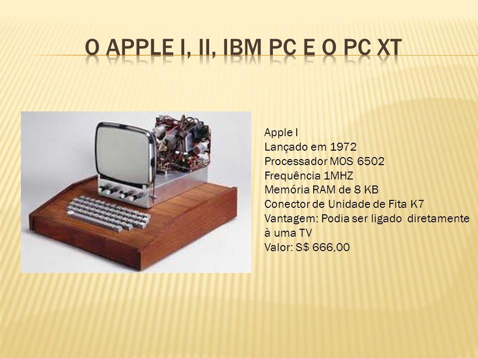 Apple I Lançado em 1972 Processador MOS 6502 Frequência 1MHZ Memória RAM de 8 KB Conector de Unidade de Fita K7 Vantagem: Podia ser ligado diretamente