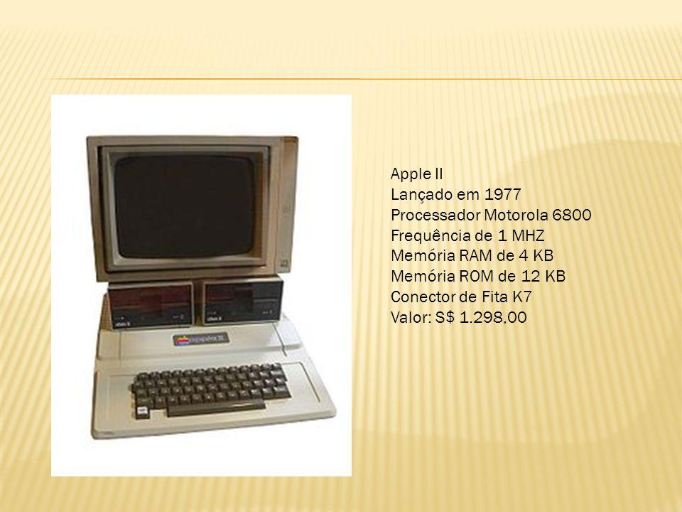 Apple II Lançado em 1977 Processador Motorola 6800 Frequência de 1 MHZ Memória RAM de 4 KB Memória ROM de 12 KB Conector de Fita K7 Valor: S$ 1.298,00