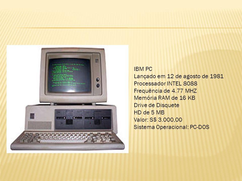 IBM PC Lançado em 12 de agosto de 1981 Processador INTEL 8088 Frequência de 4.77 MHZ Memória RAM de 16 KB Drive de Disquete HD de 5 MB Valor: S$ 3.000