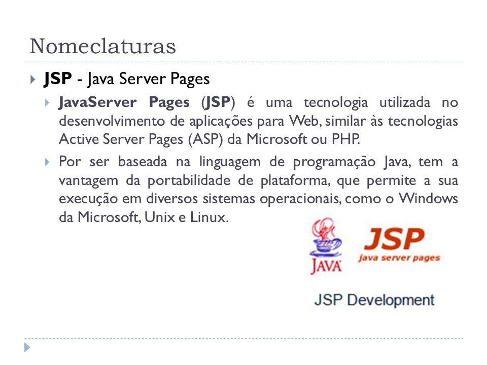 Nomeclaturas JSP - Java Server Pages JavaServer Pages (JSP) é uma tecnologia utilizada no desenvolvimento de aplicações para Web, similar às tecnologi