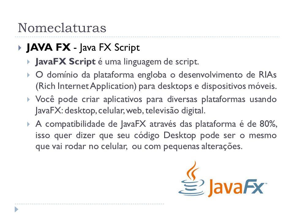 Nomeclaturas JAVA FX - Java FX Script JavaFX Script é uma linguagem de script. O domínio da plataforma engloba o desenvolvimento de RIAs (Rich Interne