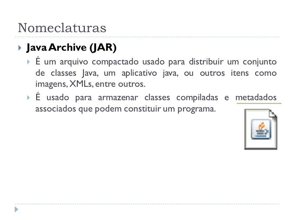 Nomeclaturas Java Archive (JAR) É um arquivo compactado usado para distribuir um conjunto de classes Java, um aplicativo java, ou outros itens como im