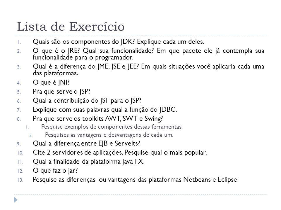 Lista de Exercício 1. Quais são os componentes do JDK? Explique cada um deles. 2. O que é o JRE? Qual sua funcionalidade? Em que pacote ele já contemp