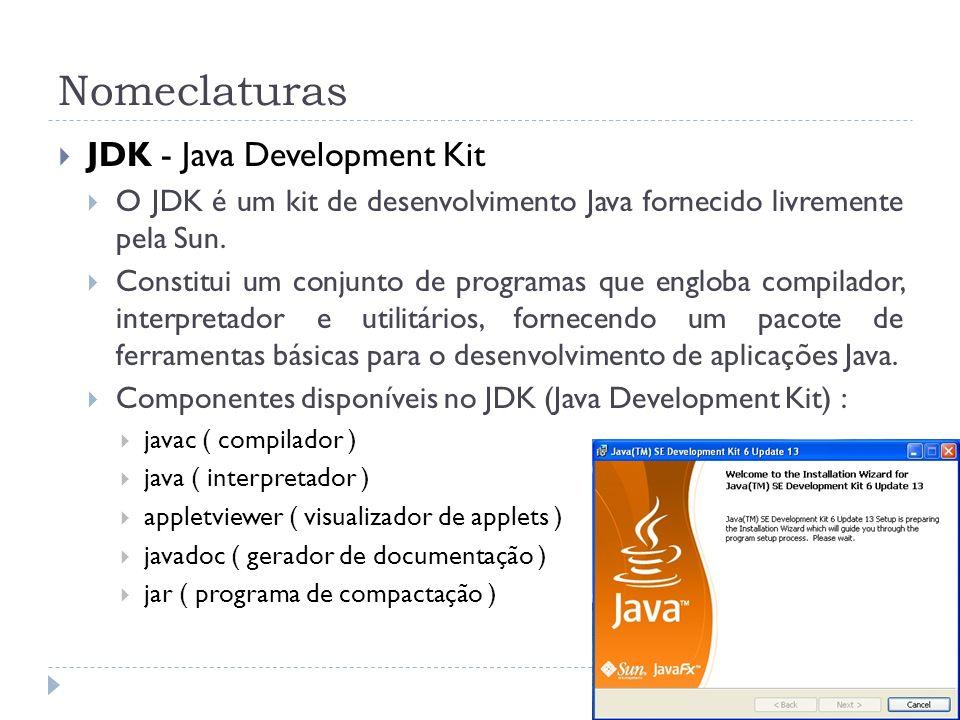 Nomeclaturas JDK - Java Development Kit O JDK é um kit de desenvolvimento Java fornecido livremente pela Sun. Constitui um conjunto de programas que e