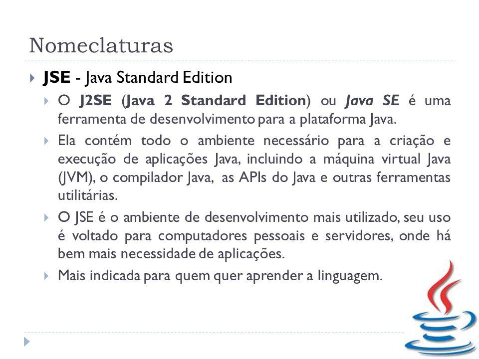 Nomeclaturas JSE - Java Standard Edition O J2SE (Java 2 Standard Edition) ou Java SE é uma ferramenta de desenvolvimento para a plataforma Java. Ela c
