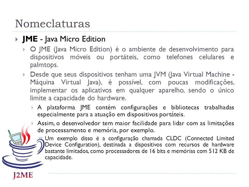 Nomeclaturas JME - Java Micro Edition O JME (Java Micro Edition) é o ambiente de desenvolvimento para dispositivos móveis ou portáteis, como telefones