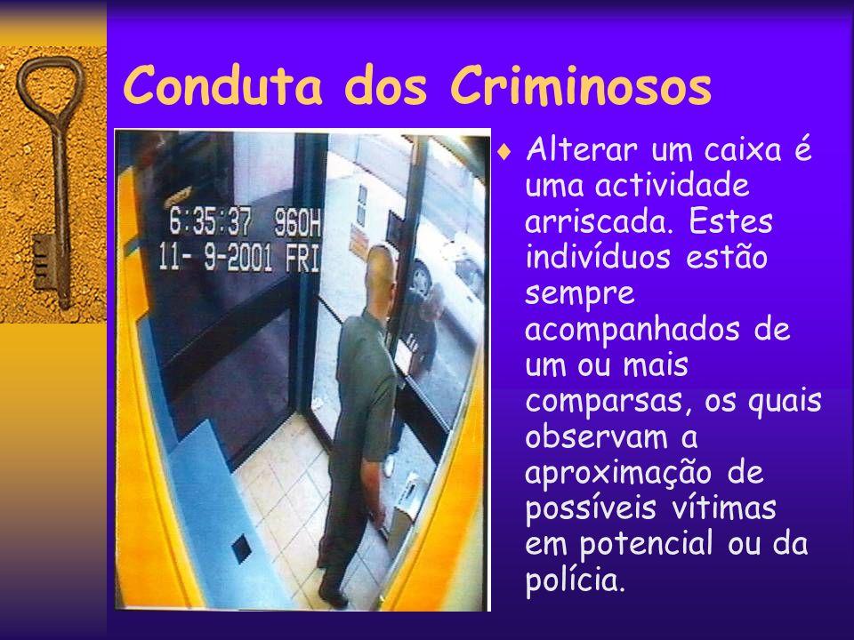 Conduta dos Criminosos Alterar um caixa é uma actividade arriscada. Estes indivíduos estão sempre acompanhados de um ou mais comparsas, os quais obser