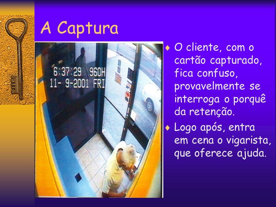 A Captura O cliente, com o cartão capturado, fica confuso, provavelmente se interroga o porquê da retenção. Logo após, entra em cena o vigarista, que