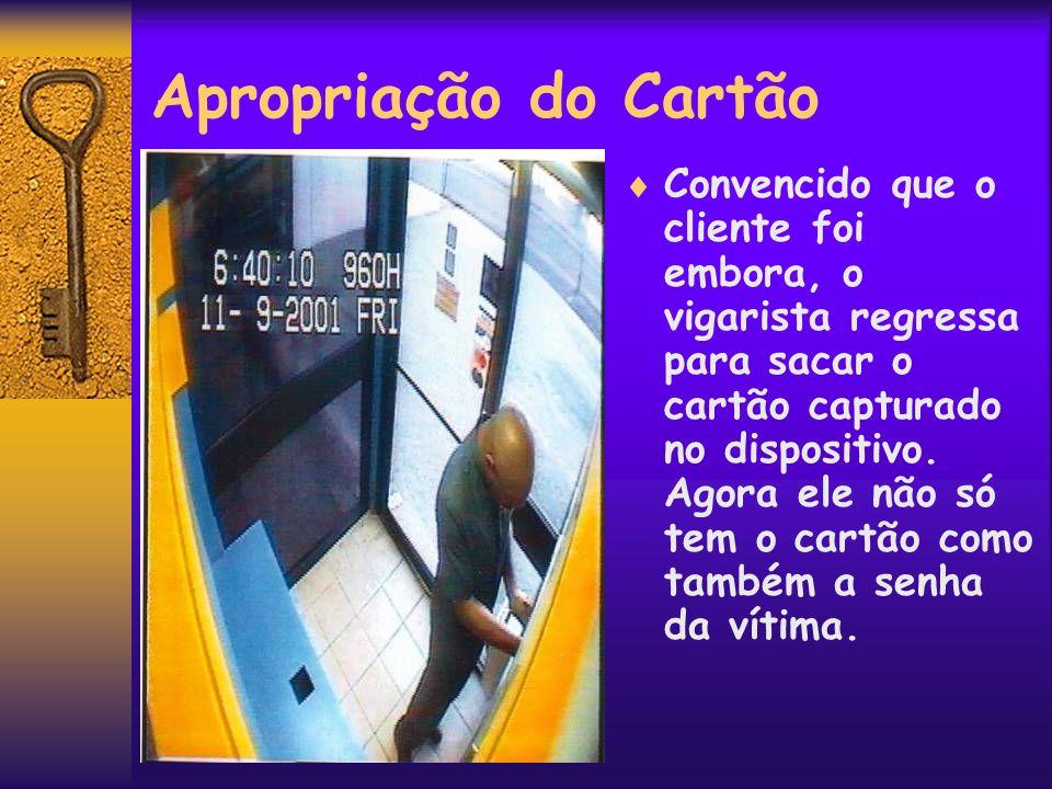 Apropriação do Cartão Convencido que o cliente foi embora, o vigarista regressa para sacar o cartão capturado no dispositivo. Agora ele não só tem o c