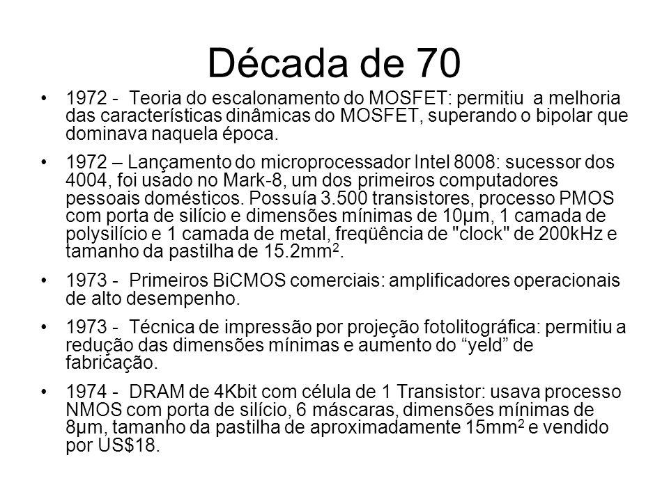 Década de 70 1974 - Lançamento do microprocessador Intel 8080: sucessor dos 8008, processo NMOS com dimensões mínimas de 6µm com porta de silício, 1 camada de polysilício e 1 camada de metal, 6.000 transistores, freqüência de clock de 2MHz e um tamanho da pastilha de 20.0mm 2.