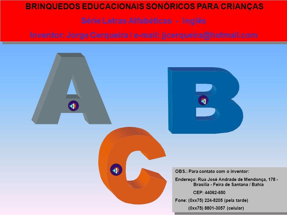 BRINQUEDOS EDUCACIONAIS SONÓRICOS PARA CRIANÇAS Série Letras Alfabéticas - Português Inventor: Jorge Cerqueira / e-mail: jjcerqueira@hotmail.com BRINQ