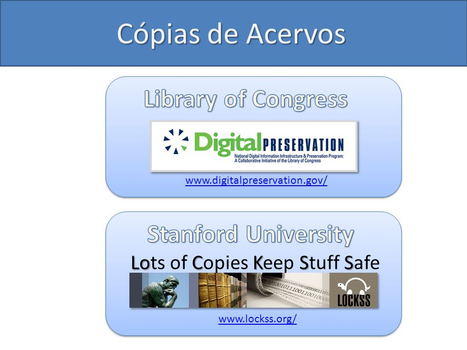 Cópias de Acervos www.digitalpreservation.gov/ www.lockss.org/ LoCKSS Lots of Copies Keep Stuff Safe