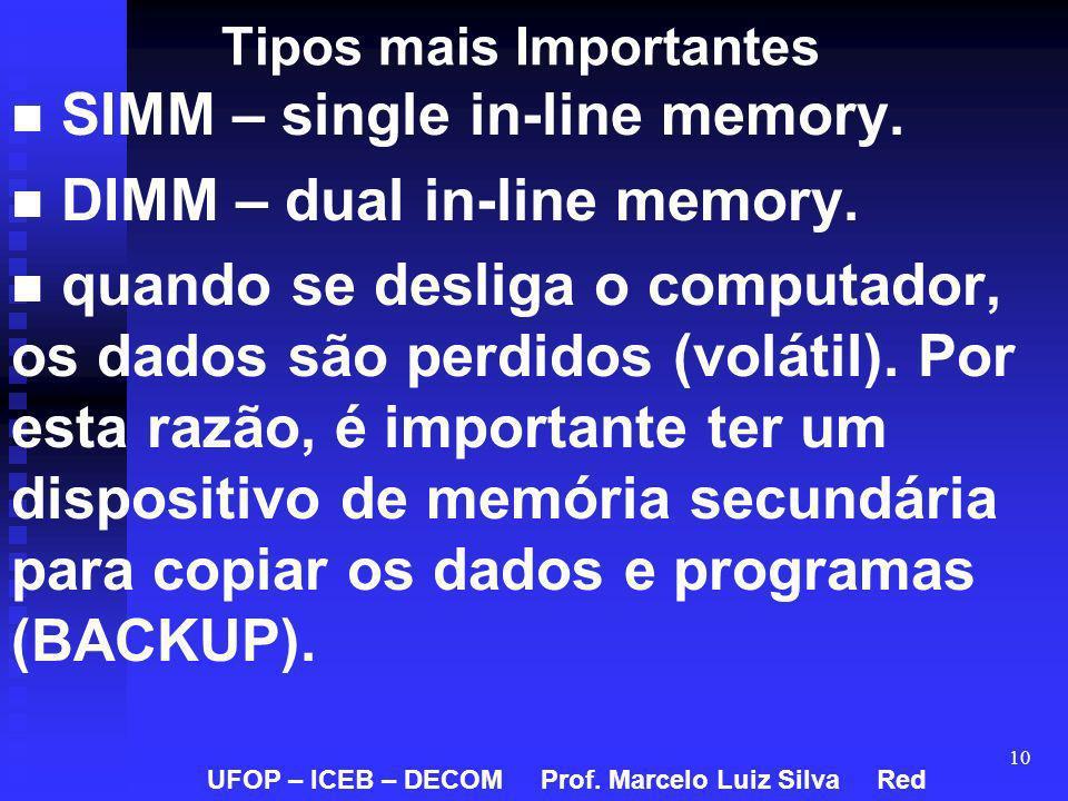 10 Tipos mais Importantes SIMM – single in-line memory. DIMM – dual in-line memory. quando se desliga o computador, os dados são perdidos (volátil). P