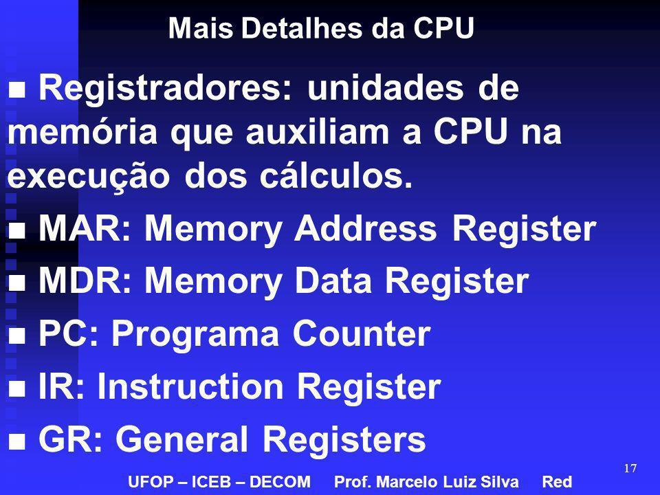 17 Mais Detalhes da CPU Registradores: unidades de memória que auxiliam a CPU na execução dos cálculos. MAR: Memory Address Register MDR: Memory Data