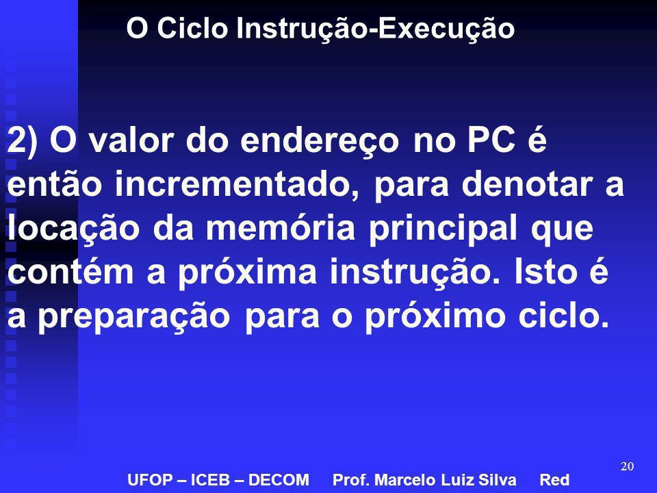 20 O Ciclo Instrução-Execução 2) O valor do endereço no PC é então incrementado, para denotar a locação da memória principal que contém a próxima inst