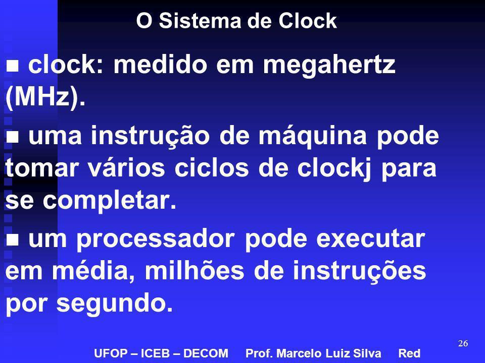 26 O Sistema de Clock clock: medido em megahertz (MHz). uma instrução de máquina pode tomar vários ciclos de clockj para se completar. um processador