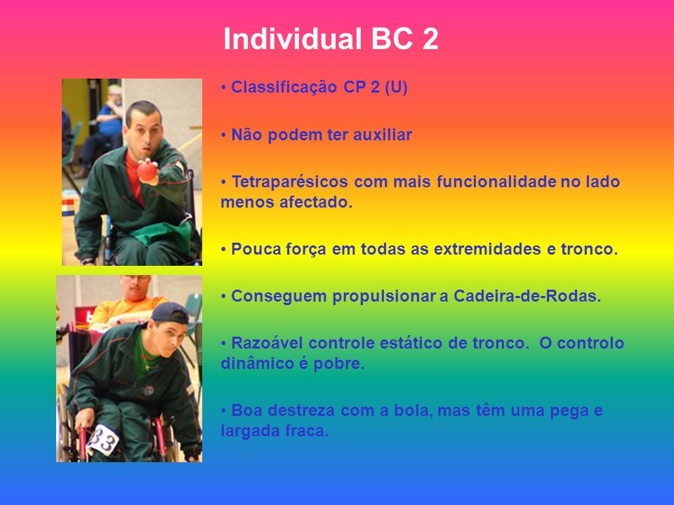 Individual BC 2 Classificação CP 2 (U) Não podem ter auxiliar Tetraparésicos com mais funcionalidade no lado menos afectado. Pouca força em todas as e