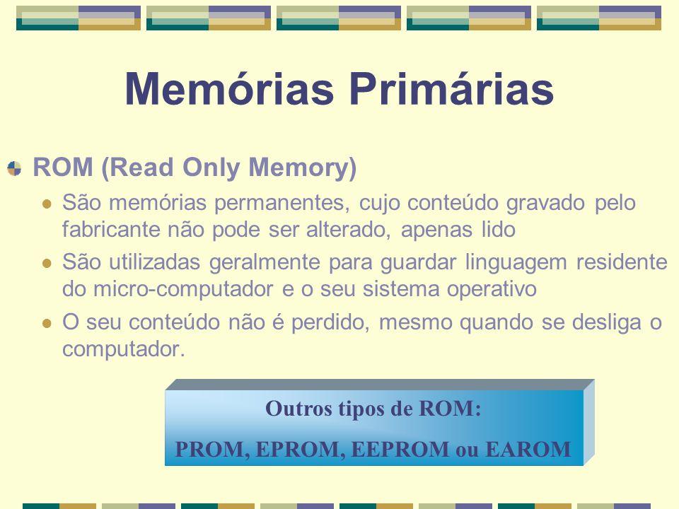 Memórias Primárias ROM (Read Only Memory) São memórias permanentes, cujo conteúdo gravado pelo fabricante não pode ser alterado, apenas lido São utili