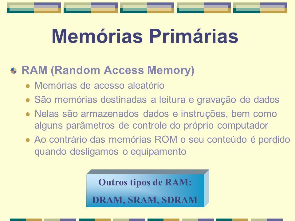 Memórias Primárias RAM (Random Access Memory) Memórias de acesso aleatório São memórias destinadas a leitura e gravação de dados Nelas são armazenados
