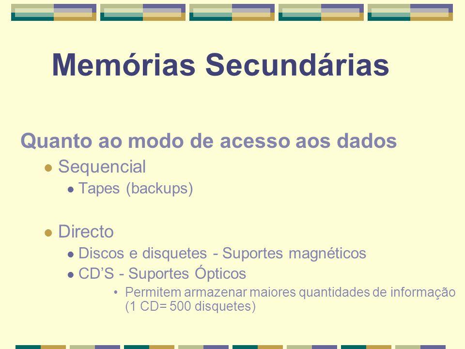 Memórias Secundárias Quanto ao modo de acesso aos dados Sequencial Tapes (backups) Directo Discos e disquetes - Suportes magnéticos CDS - Suportes Ópt