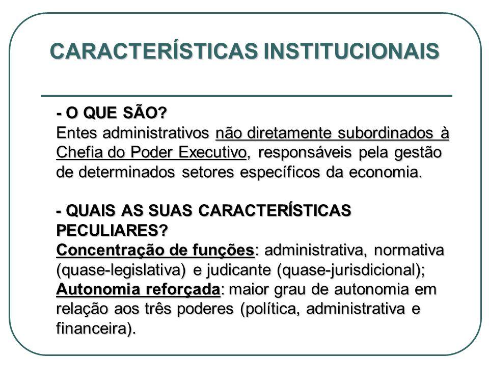 CARACTERÍSTICAS INSTITUCIONAIS - O QUE SÃO? Entes administrativos não diretamente subordinados à Chefia do Poder Executivo, responsáveis pela gestão d