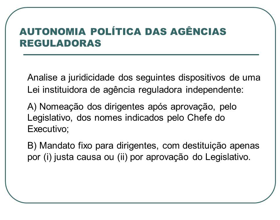 AUTONOMIA POLÍTICA DAS AGÊNCIAS REGULADORAS Analise a juridicidade dos seguintes dispositivos de uma Lei instituidora de agência reguladora independen