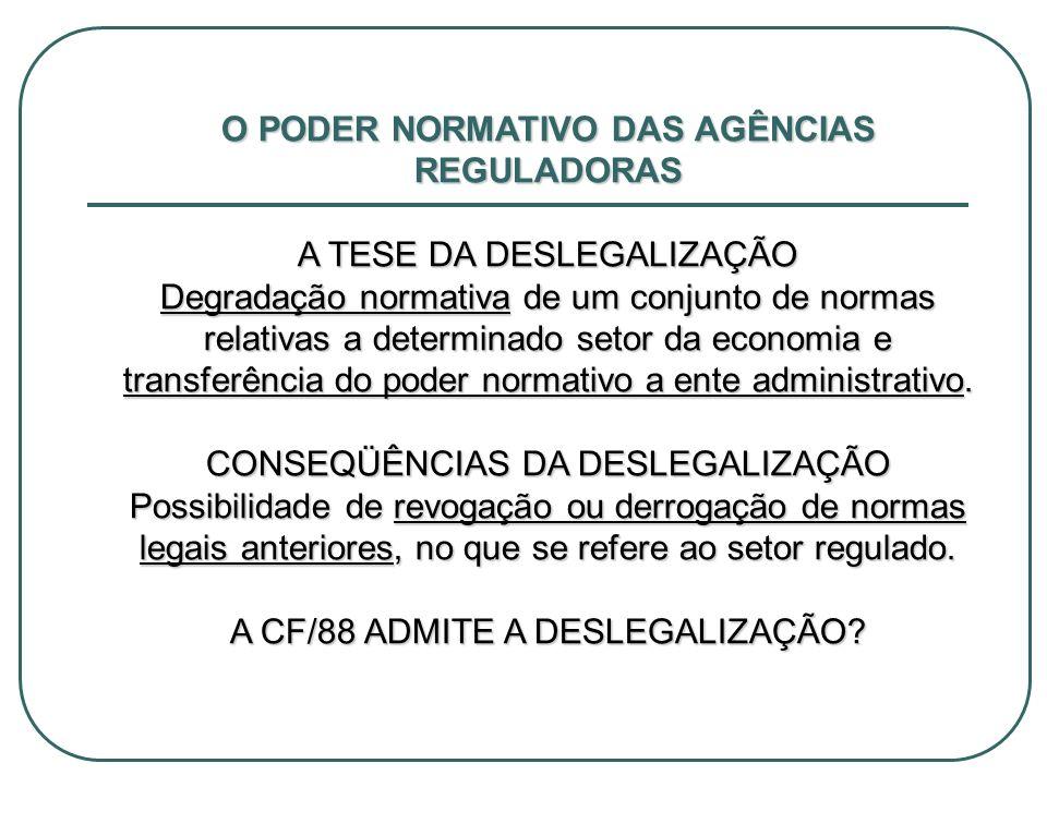 O PODER NORMATIVO DAS AGÊNCIAS REGULADORAS A TESE DA DESLEGALIZAÇÃO Degradação normativa de um conjunto de normas relativas a determinado setor da eco