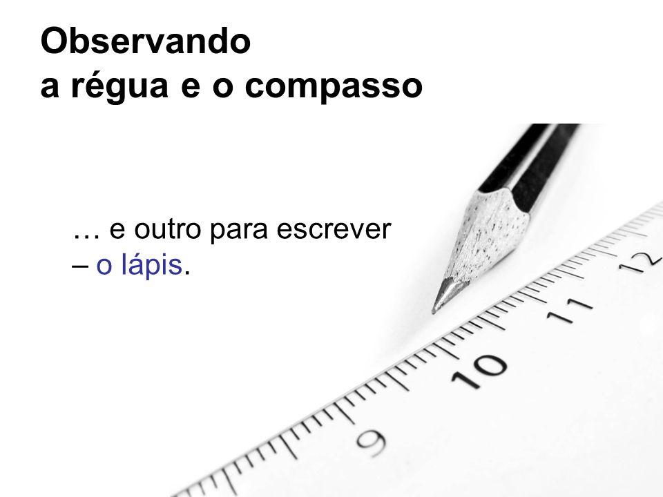 Observando a régua e o compasso Já para traçar uma circunferência utilizamos apenas o compasso.