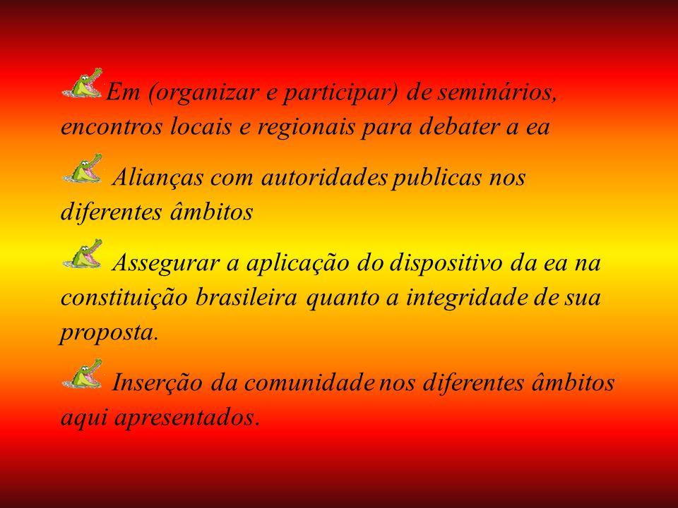 Em (organizar e participar) de seminários, encontros locais e regionais para debater a ea Alianças com autoridades publicas nos diferentes âmbitos Assegurar a aplicação do dispositivo da ea na constituição brasileira quanto a integridade de sua proposta.