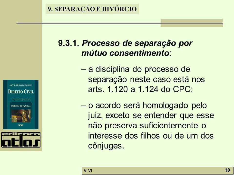9. SEPARAÇÃO E DIVÓRCIO V. VI 10 9.3.1. Processo de separação por mútuo consentimento: – a disciplina do processo de separação neste caso está nos art