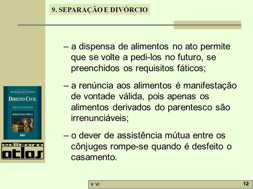 9. SEPARAÇÃO E DIVÓRCIO V. VI 12 – a dispensa de alimentos no ato permite que se volte a pedi-los no futuro, se preenchidos os requisitos fáticos; – a