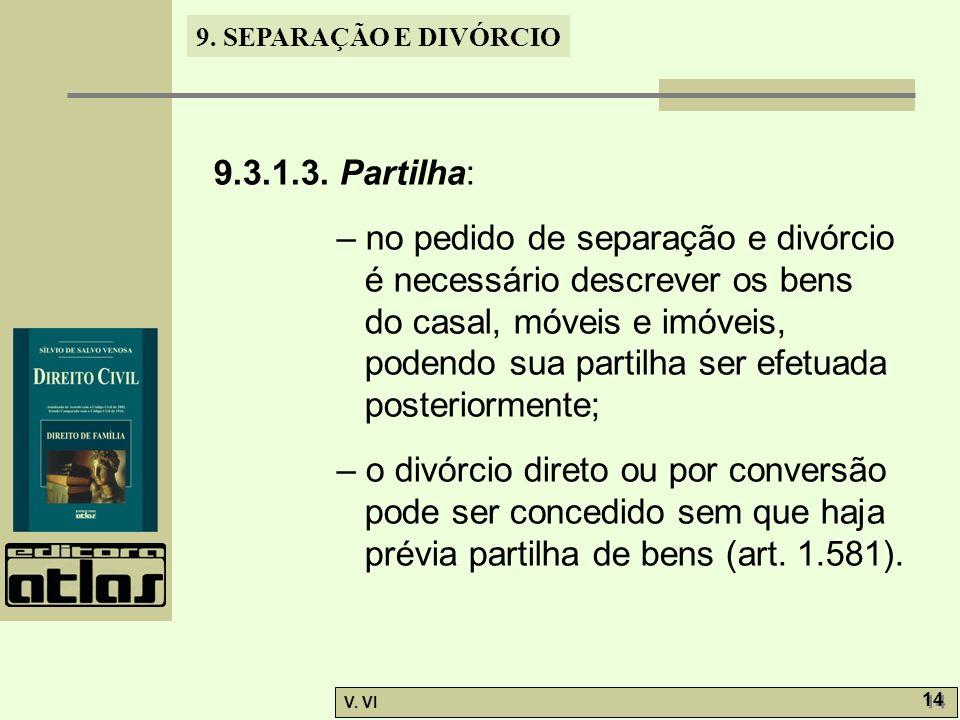 9. SEPARAÇÃO E DIVÓRCIO V. VI 14 9.3.1.3. Partilha: – no pedido de separação e divórcio é necessário descrever os bens do casal, móveis e imóveis, pod