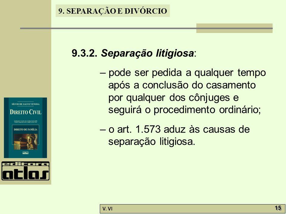 9. SEPARAÇÃO E DIVÓRCIO V. VI 15 9.3.2. Separação litigiosa: – pode ser pedida a qualquer tempo após a conclusão do casamento por qualquer dos cônjuge