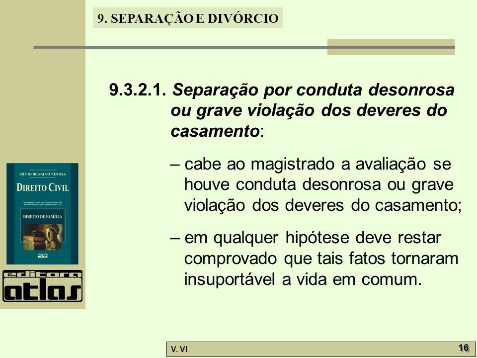 9. SEPARAÇÃO E DIVÓRCIO V. VI 16 9.3.2.1. Separação por conduta desonrosa ou grave violação dos deveres do casamento: – cabe ao magistrado a avaliação