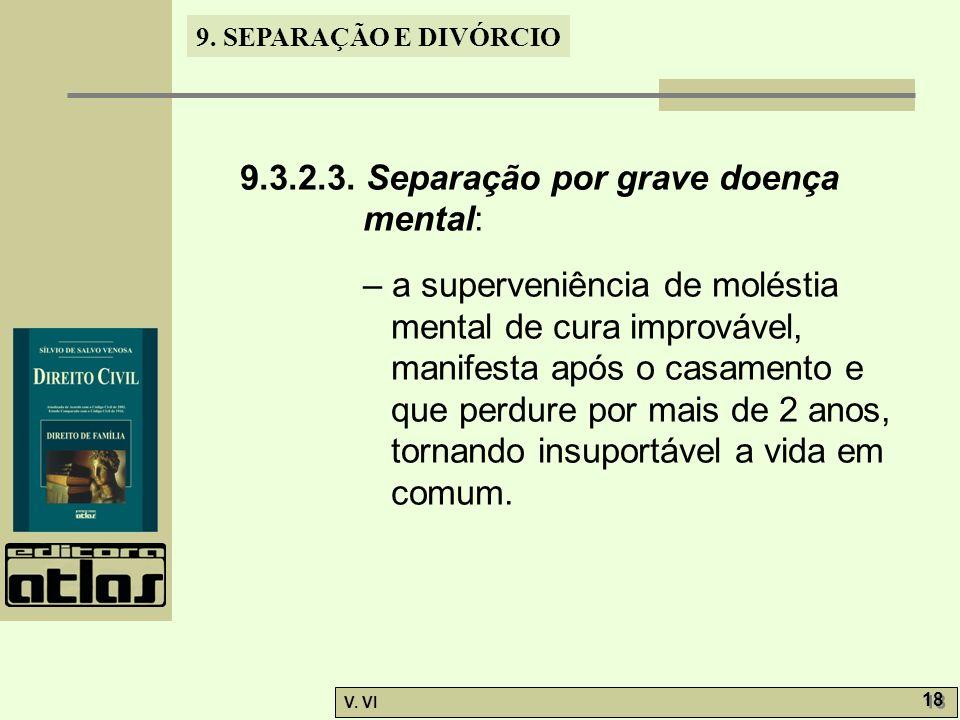 9. SEPARAÇÃO E DIVÓRCIO V. VI 18 9.3.2.3. Separação por grave doença mental: – a superveniência de moléstia mental de cura improvável, manifesta após
