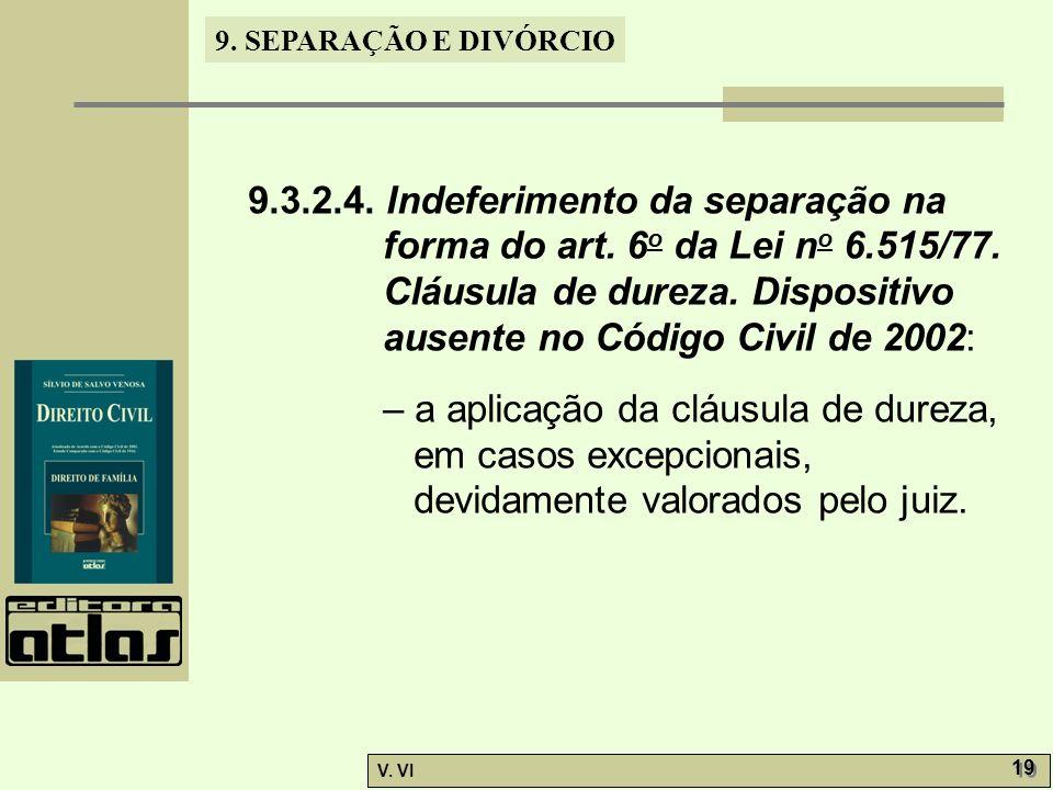 9. SEPARAÇÃO E DIVÓRCIO V. VI 19 9.3.2.4. Indeferimento da separação na forma do art. 6 o da Lei n o 6.515/77. Cláusula de dureza. Dispositivo ausente