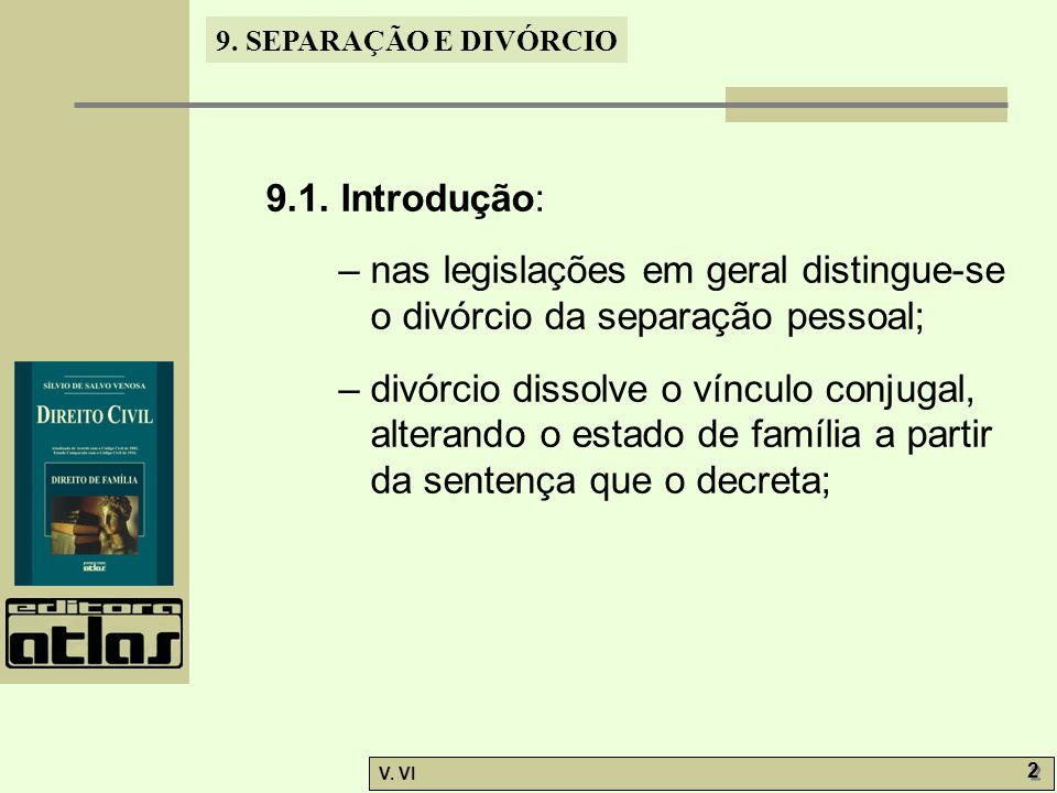 9. SEPARAÇÃO E DIVÓRCIO V. VI 2 2 9.1. Introdução: – nas legislações em geral distingue-se o divórcio da separação pessoal; – divórcio dissolve o vínc