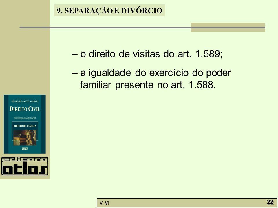 9. SEPARAÇÃO E DIVÓRCIO V. VI 22 – o direito de visitas do art. 1.589; – a igualdade do exercício do poder familiar presente no art. 1.588.