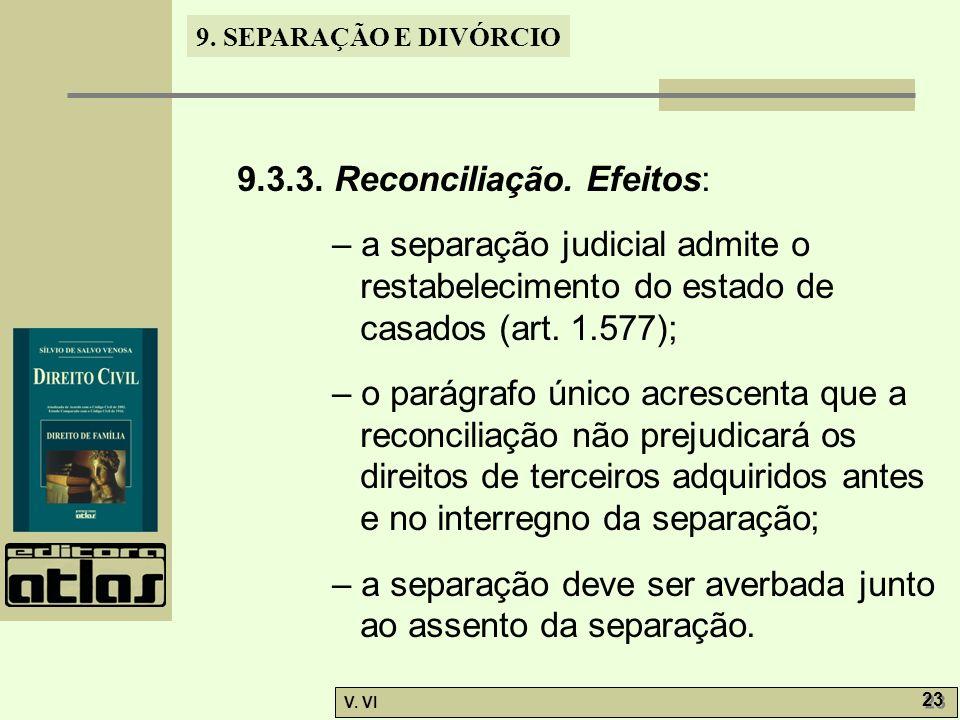 9. SEPARAÇÃO E DIVÓRCIO V. VI 23 9.3.3. Reconciliação. Efeitos: – a separação judicial admite o restabelecimento do estado de casados (art. 1.577); –