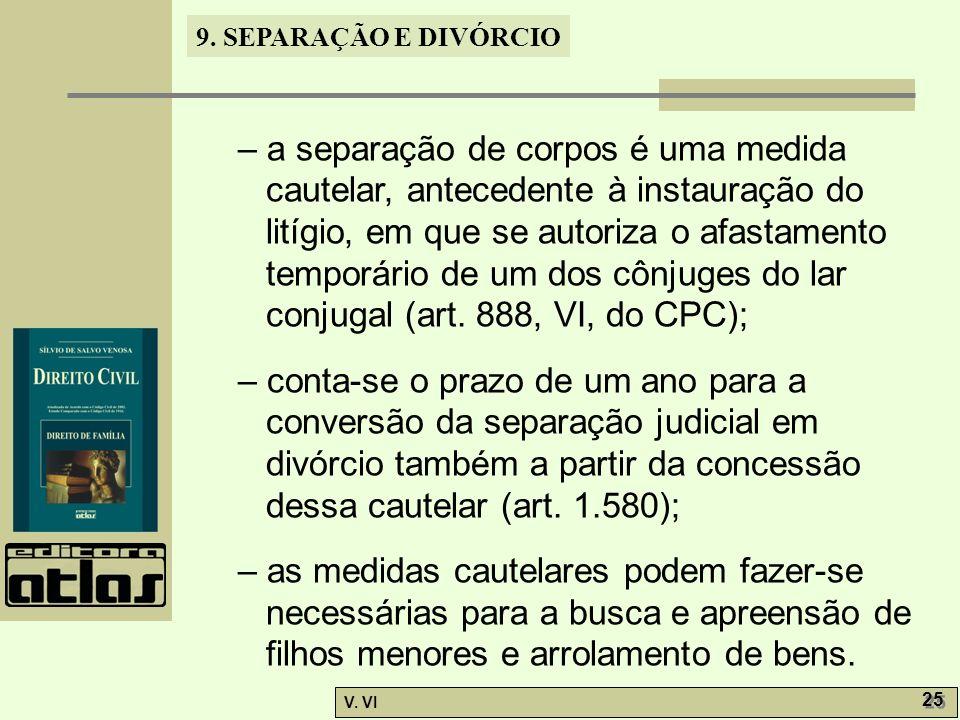 9. SEPARAÇÃO E DIVÓRCIO V. VI 25 – a separação de corpos é uma medida cautelar, antecedente à instauração do litígio, em que se autoriza o afastamento