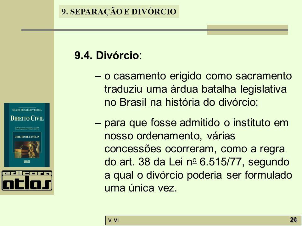 9. SEPARAÇÃO E DIVÓRCIO V. VI 26 9.4. Divórcio: – o casamento erigido como sacramento traduziu uma árdua batalha legislativa no Brasil na história do