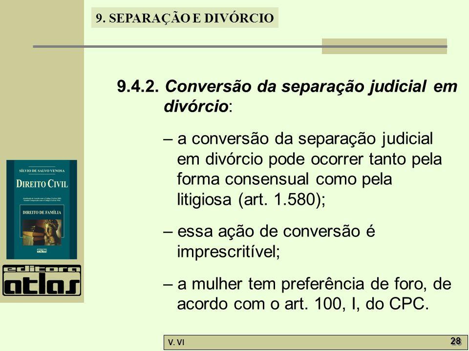 9. SEPARAÇÃO E DIVÓRCIO V. VI 28 9.4.2. Conversão da separação judicial em divórcio: – a conversão da separação judicial em divórcio pode ocorrer tant