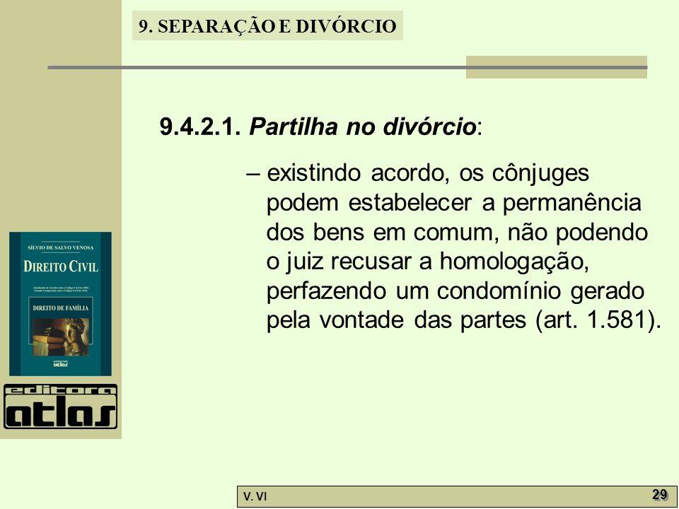 9. SEPARAÇÃO E DIVÓRCIO V. VI 29 9.4.2.1. Partilha no divórcio: – existindo acordo, os cônjuges podem estabelecer a permanência dos bens em comum, não