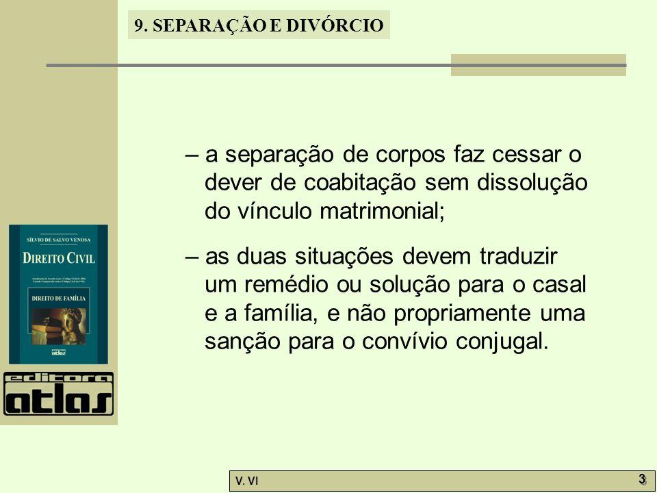 9. SEPARAÇÃO E DIVÓRCIO V. VI 3 3 – a separação de corpos faz cessar o dever de coabitação sem dissolução do vínculo matrimonial; – as duas situações