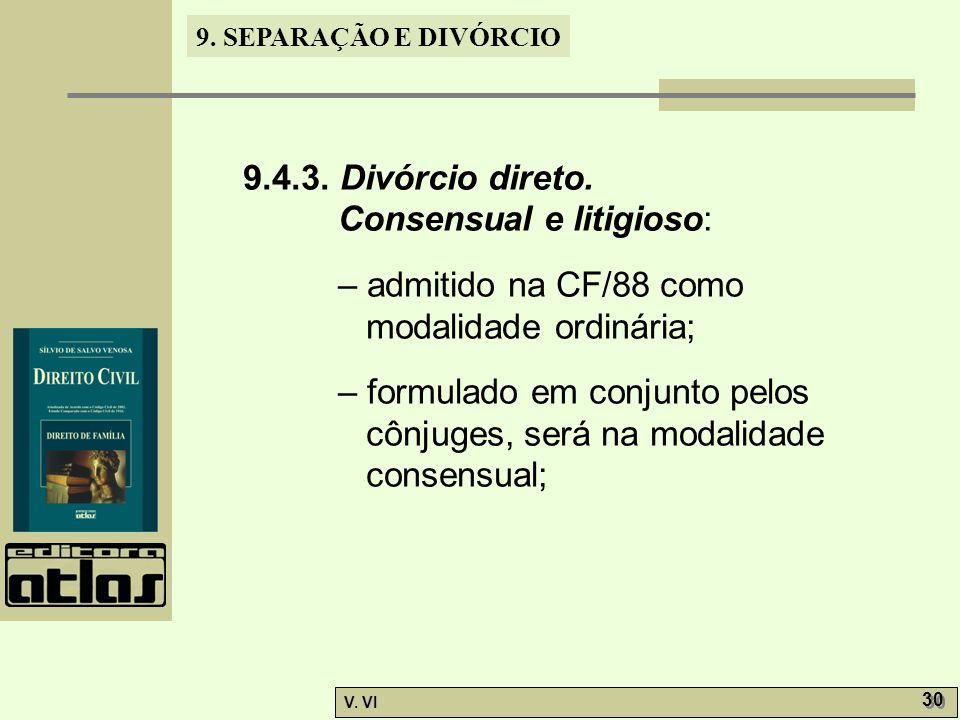 9. SEPARAÇÃO E DIVÓRCIO V. VI 30 9.4.3. Divórcio direto. Consensual e litigioso: – admitido na CF/88 como modalidade ordinária; – formulado em conjunt