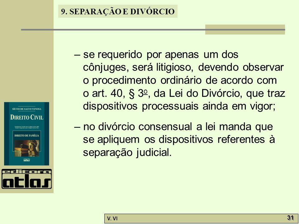 9. SEPARAÇÃO E DIVÓRCIO V. VI 31 – se requerido por apenas um dos cônjuges, será litigioso, devendo observar o procedimento ordinário de acordo com o