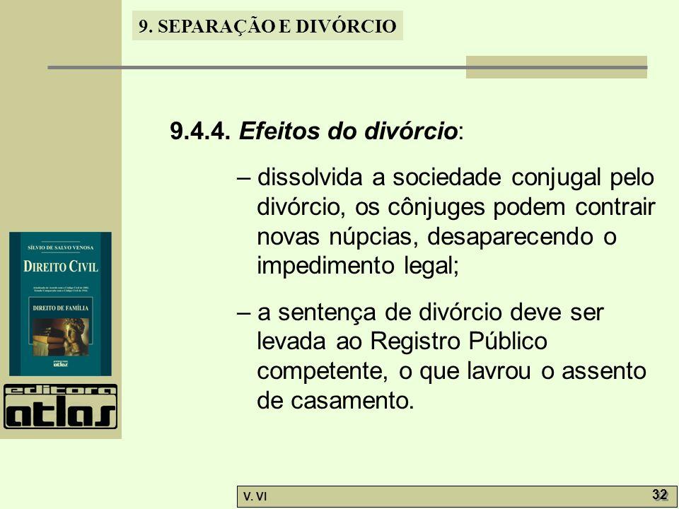9. SEPARAÇÃO E DIVÓRCIO V. VI 32 9.4.4. Efeitos do divórcio: – dissolvida a sociedade conjugal pelo divórcio, os cônjuges podem contrair novas núpcias