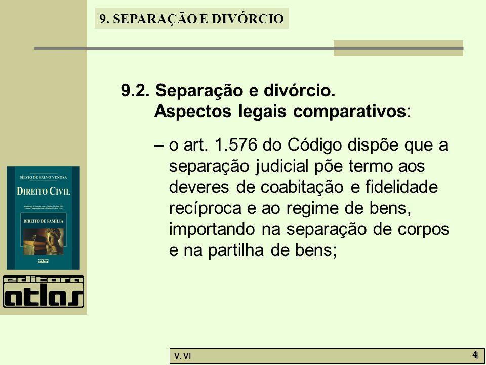 9. SEPARAÇÃO E DIVÓRCIO V. VI 4 4 9.2. Separação e divórcio. Aspectos legais comparativos: – o art. 1.576 do Código dispõe que a separação judicial põ