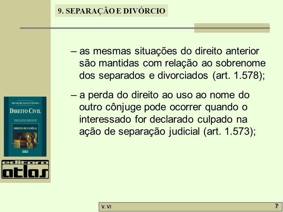 9. SEPARAÇÃO E DIVÓRCIO V. VI 7 7 – as mesmas situações do direito anterior são mantidas com relação ao sobrenome dos separados e divorciados (art. 1.